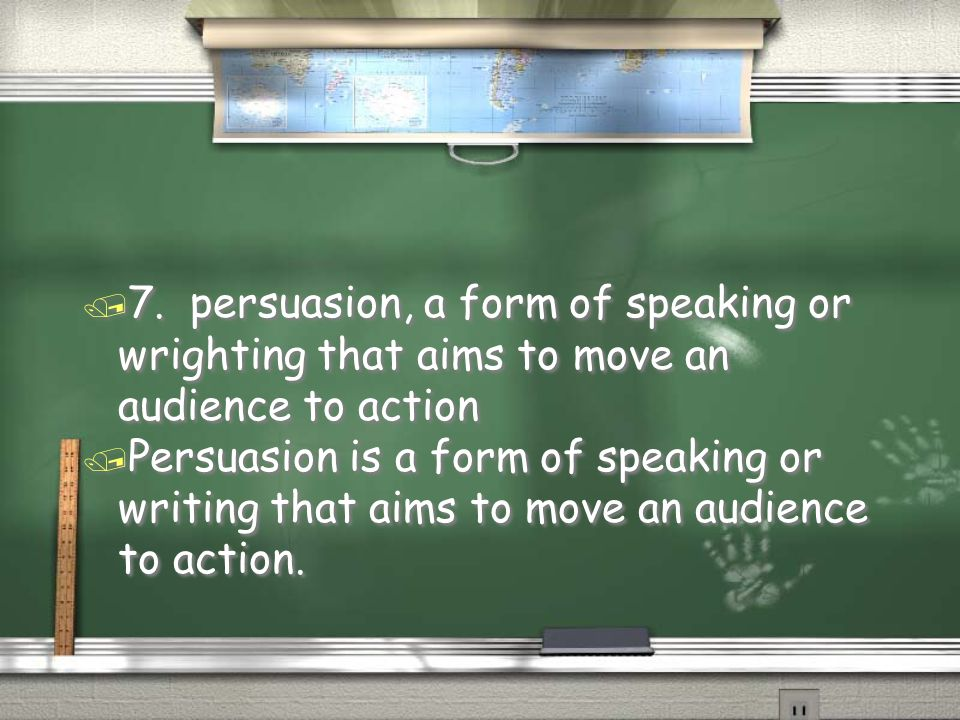 / Persuasion is a form of speaking or writing that aims to move an audience to action. / 7. persuasion, a form of speaking or wrighting that aims to m