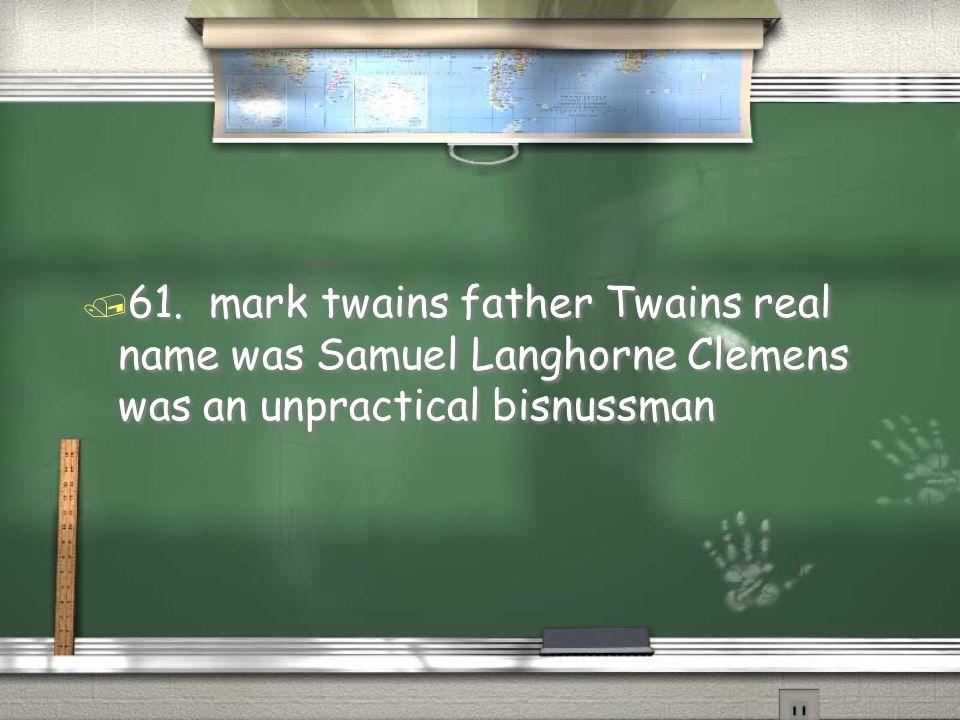 / 61. mark twains father Twains real name was Samuel Langhorne Clemens was an unpractical bisnussman