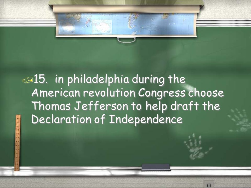 / 15. in philadelphia during the American revolution Congress choose Thomas Jefferson to help draft the Declaration of Independence