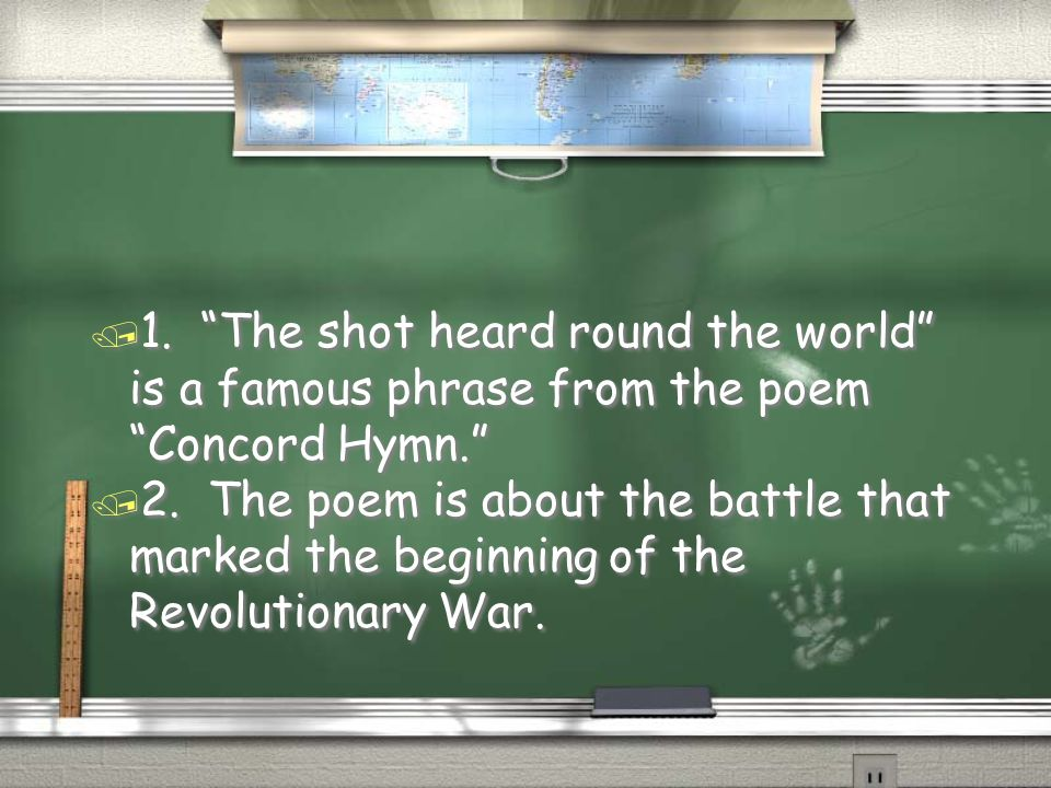 """/ 1. """"The shot heard round the world"""" is a famous phrase from the poem """"Concord Hymn."""" / 2. The poem is about the battle that marked the beginning of"""