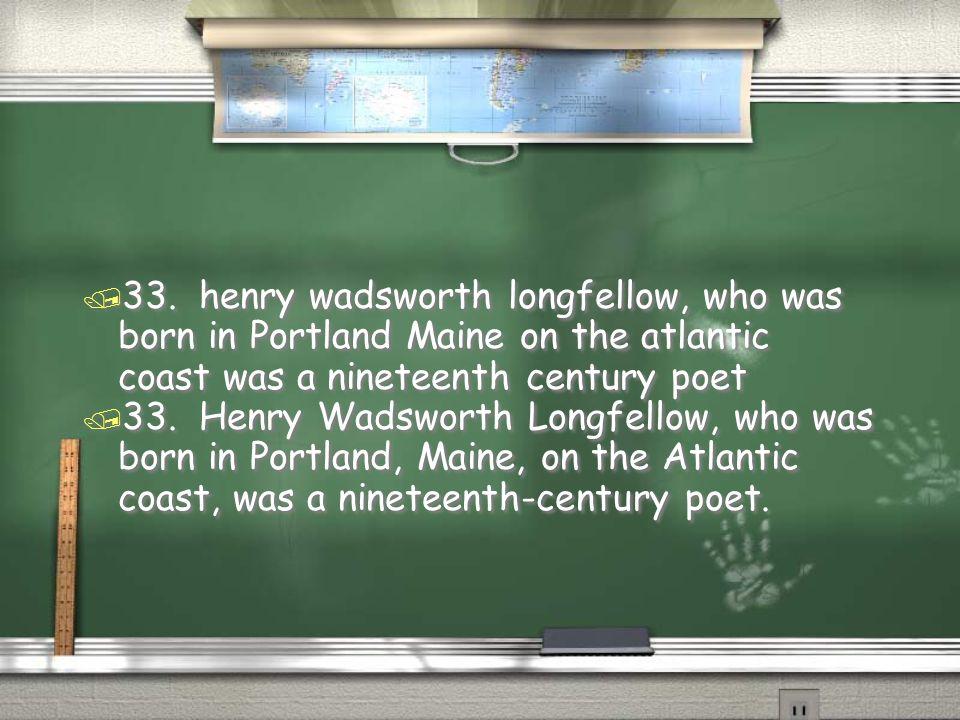 / 33. Henry Wadsworth Longfellow, who was born in Portland, Maine, on the Atlantic coast, was a nineteenth-century poet. / 33. henry wadsworth longfel