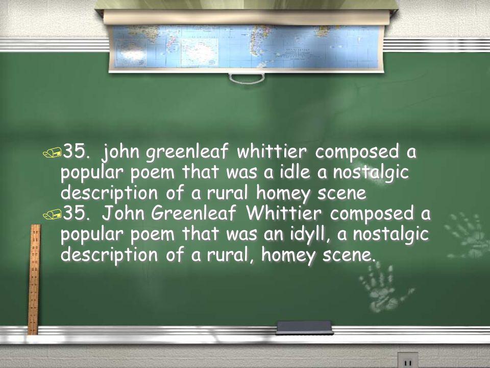 / 35. John Greenleaf Whittier composed a popular poem that was an idyll, a nostalgic description of a rural, homey scene. / 35. john greenleaf whittie