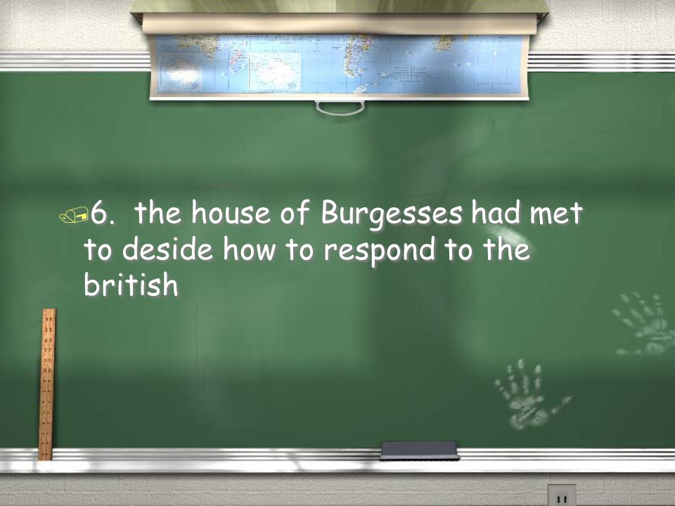 / 6. the house of Burgesses had met to deside how to respond to the british