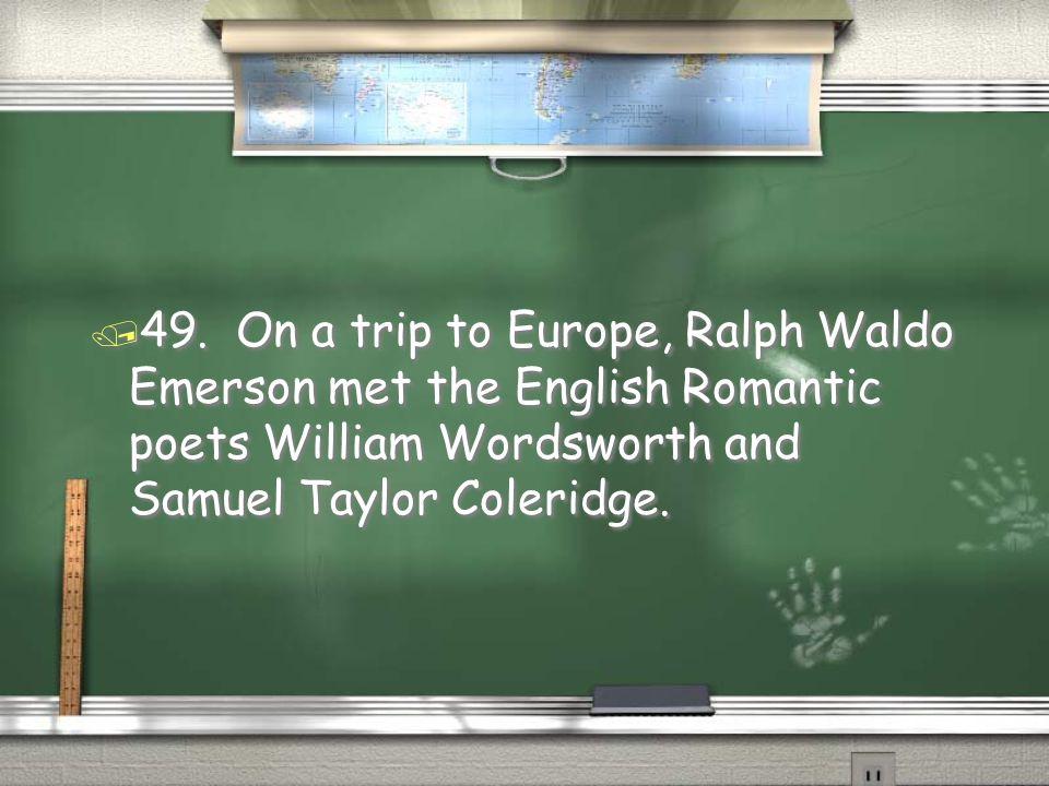 / 49. On a trip to Europe, Ralph Waldo Emerson met the English Romantic poets William Wordsworth and Samuel Taylor Coleridge.