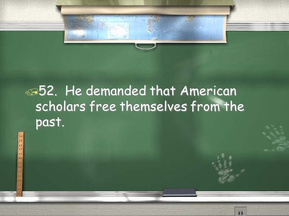 / 52. He demanded that American scholars free themselves from the past.
