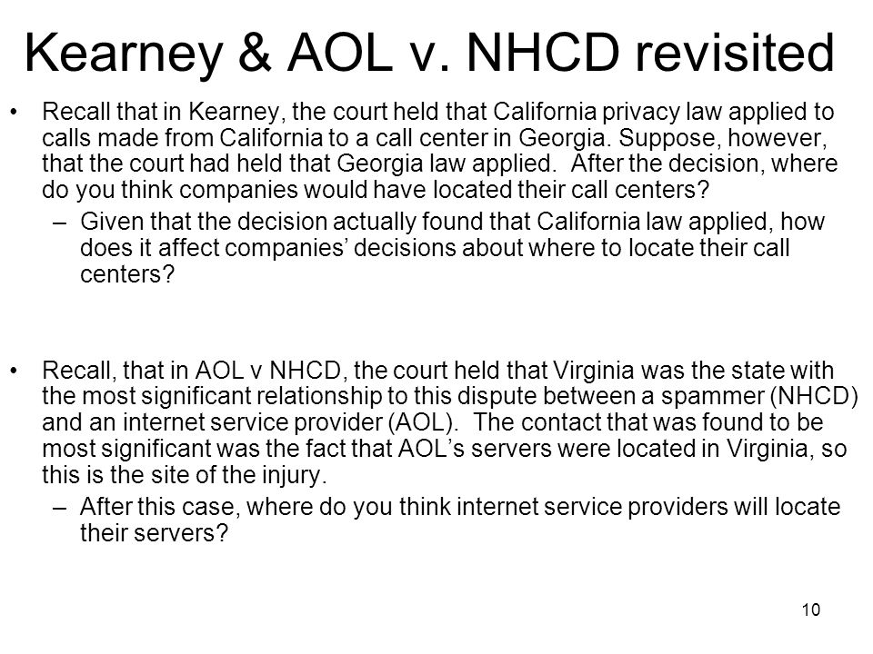 10 Kearney & AOL v. NHCD revisited Recall that in Kearney, the court held that California privacy law applied to calls made from California to a call