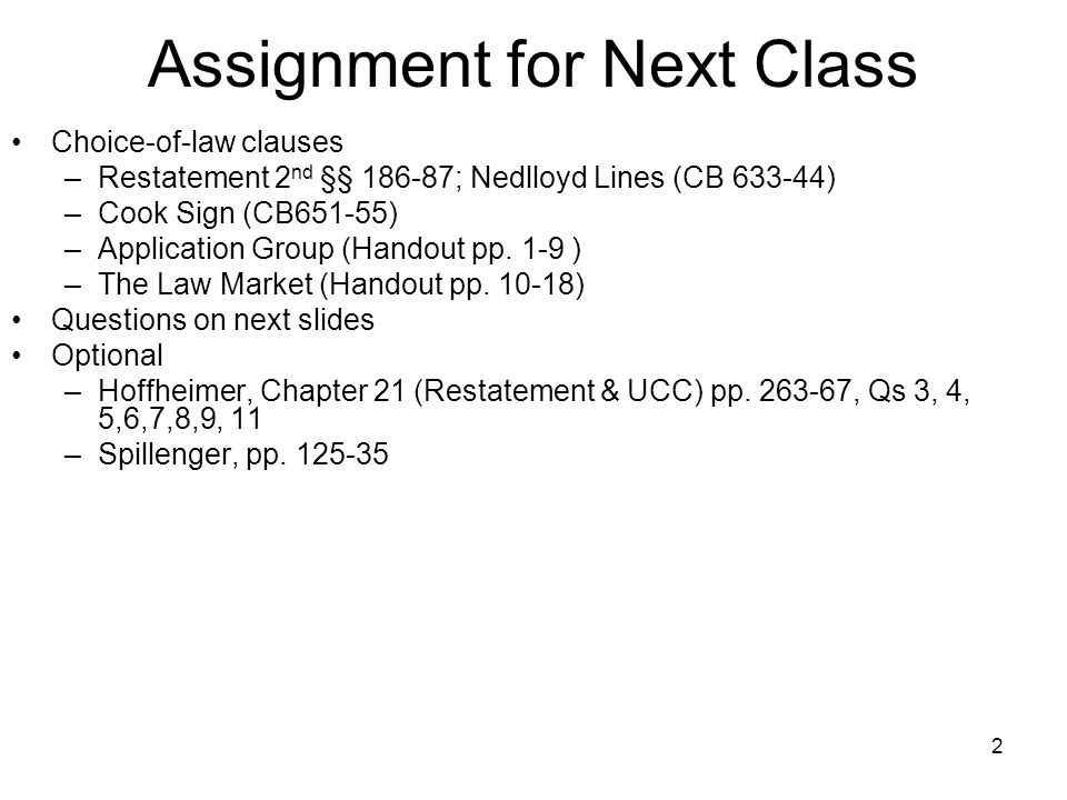 2 Assignment for Next Class Choice-of-law clauses –Restatement 2 nd §§ 186-87; Nedlloyd Lines (CB 633-44) –Cook Sign (CB651-55) –Application Group (Ha