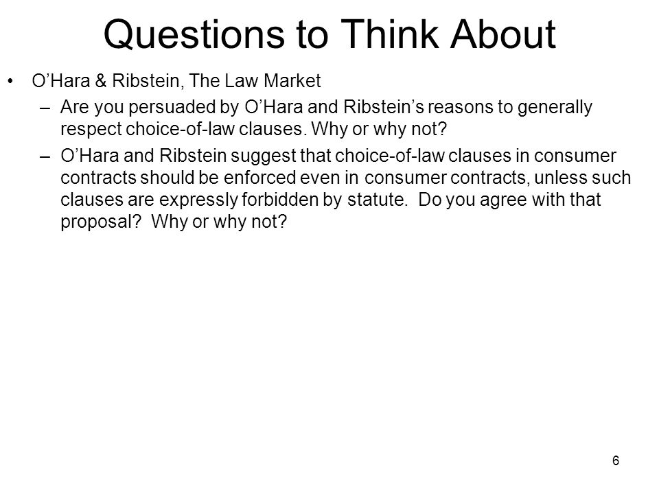 Questions to Think About O'Hara & Ribstein, The Law Market –Are you persuaded by O'Hara and Ribstein's reasons to generally respect choice-of-law clau