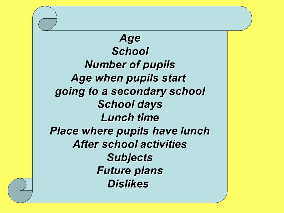 AgeSchool Number of pupils Age when pupils start going to a secondary school School days Lunch time Place where pupils have lunch After school activities Subjects Future plans Dislikes