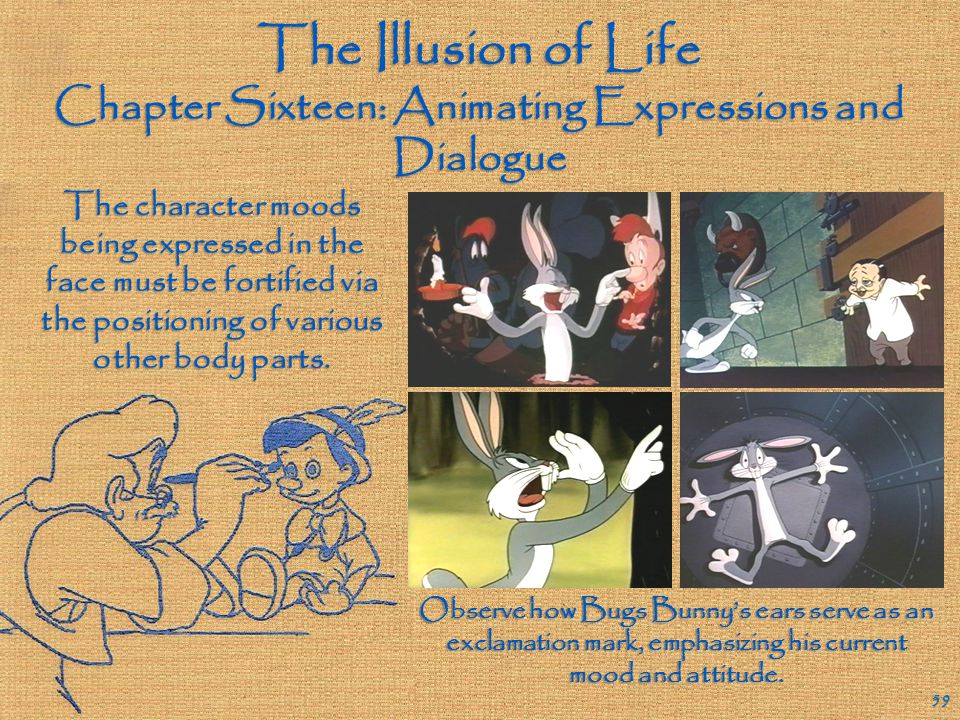 The Illusion of Life Chapter Sixteen: Animating Expressions and Dialogue 58 The facial expressions of an animated character are rarely subtle, since t