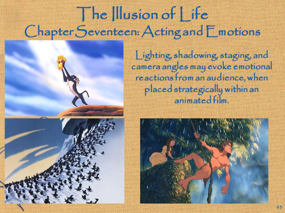 The Illusion of Life Chapter Seventeen: Acting and Emotions 62 Having animated characters express extreme emotional responses to story circumstances provides a means for the audience to stay connected to the film.