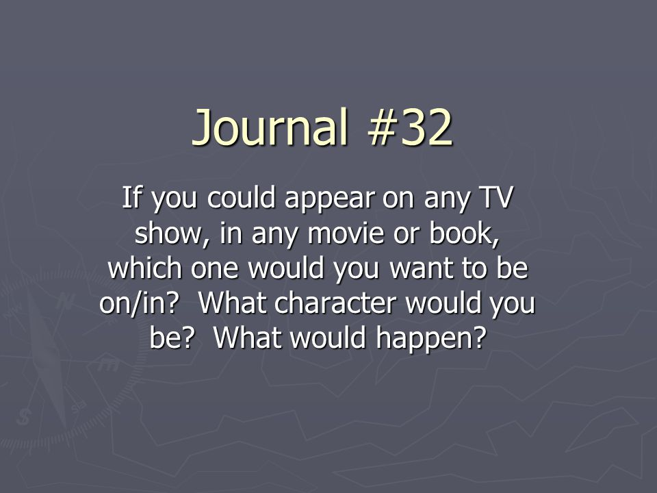 Journal #32 If you could appear on any TV show, in any movie or book, which one would you want to be on/in? What character would you be? What would ha