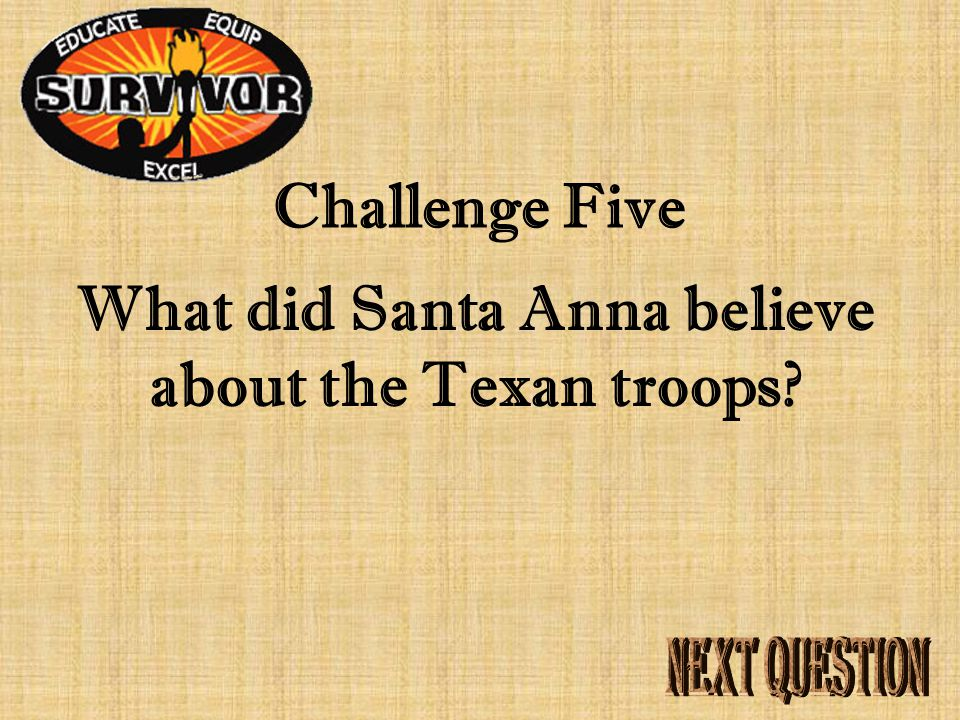 Challenge Five What did Santa Anna believe about the Texan troops?