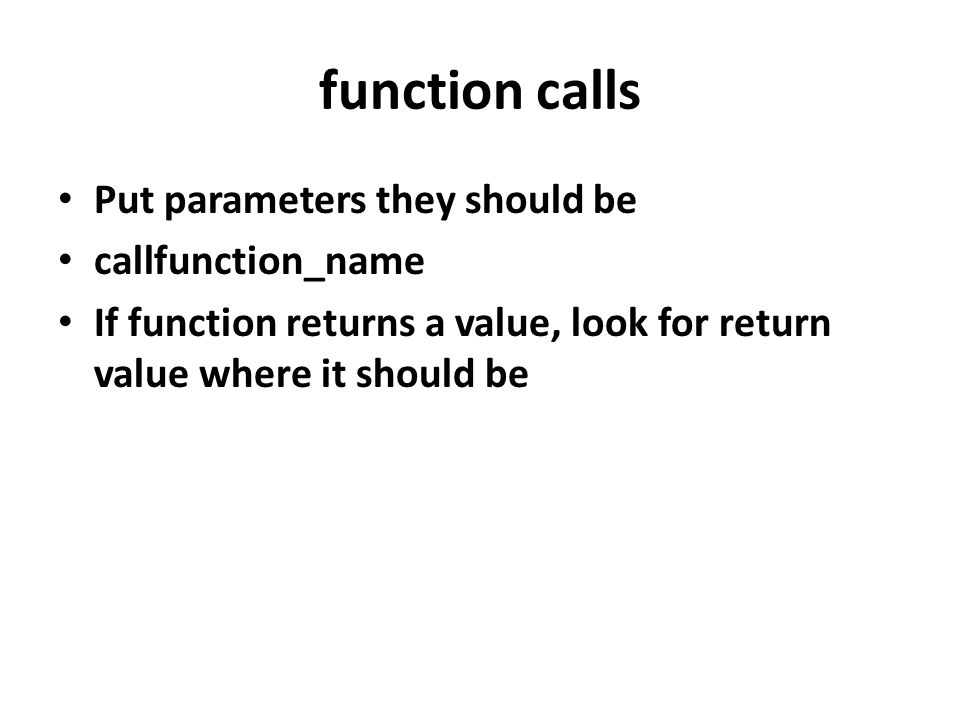 function calls Put parameters they should be callfunction_name If function returns a value, look for return value where it should be