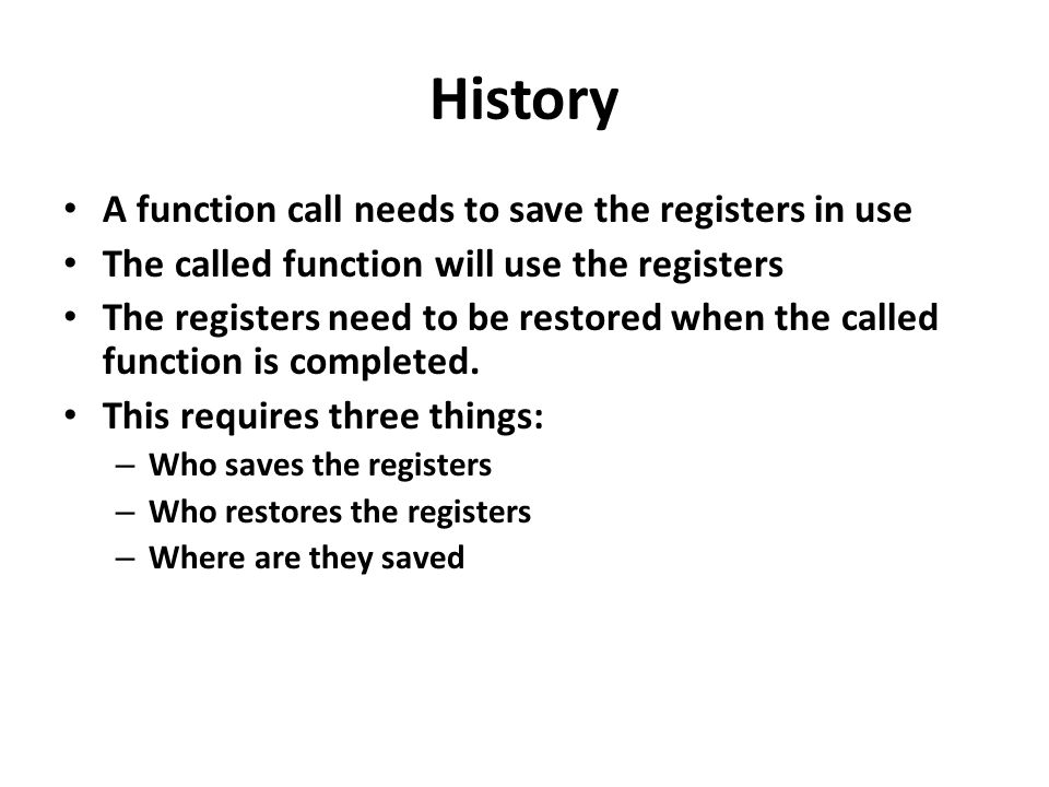 History A function call needs to save the registers in use The called function will use the registers The registers need to be restored when the calle