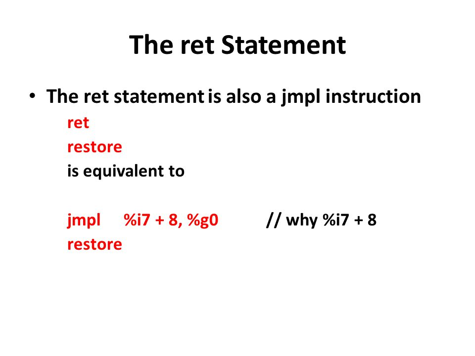 The ret Statement The ret statement is also a jmpl instruction ret restore is equivalent to jmpl%i7 + 8, %g0// why %i7 + 8 restore
