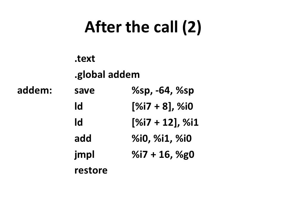 After the call (2).text.global addem addem:save%sp, -64, %sp ld[%i7 + 8], %i0 ld[%i7 + 12], %i1 add%i0, %i1, %i0 jmpl%i7 + 16, %g0 restore
