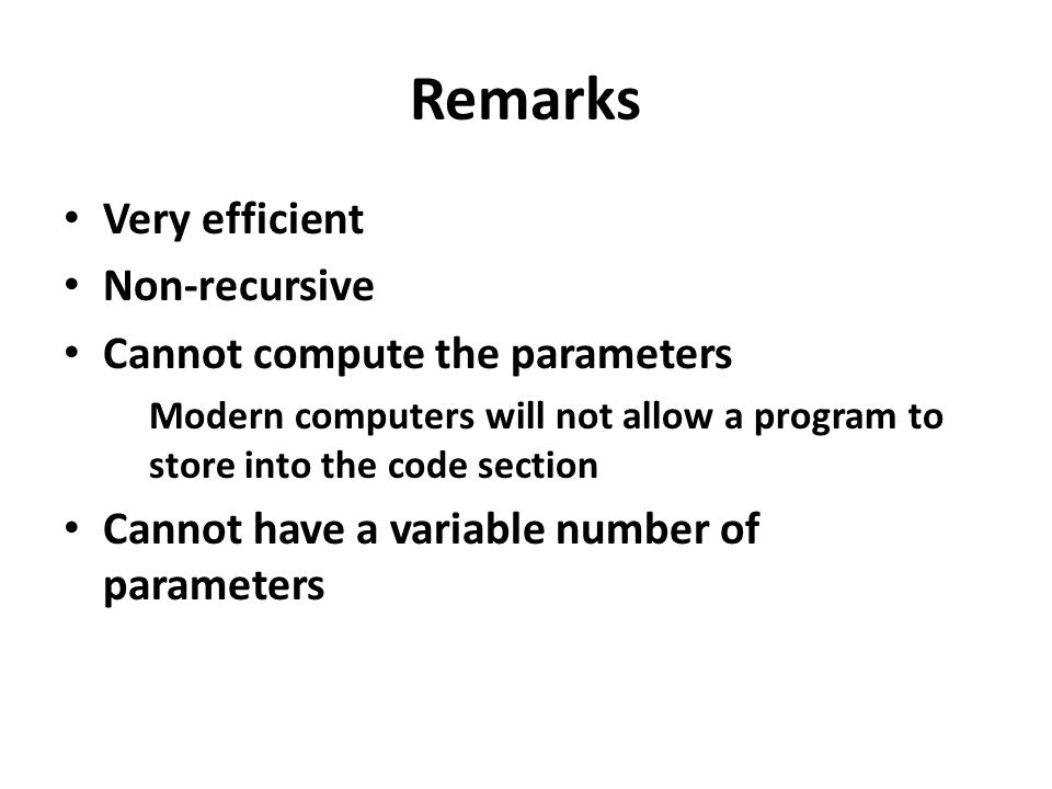 Remarks Very efficient Non-recursive Cannot compute the parameters Modern computers will not allow a program to store into the code section Cannot hav