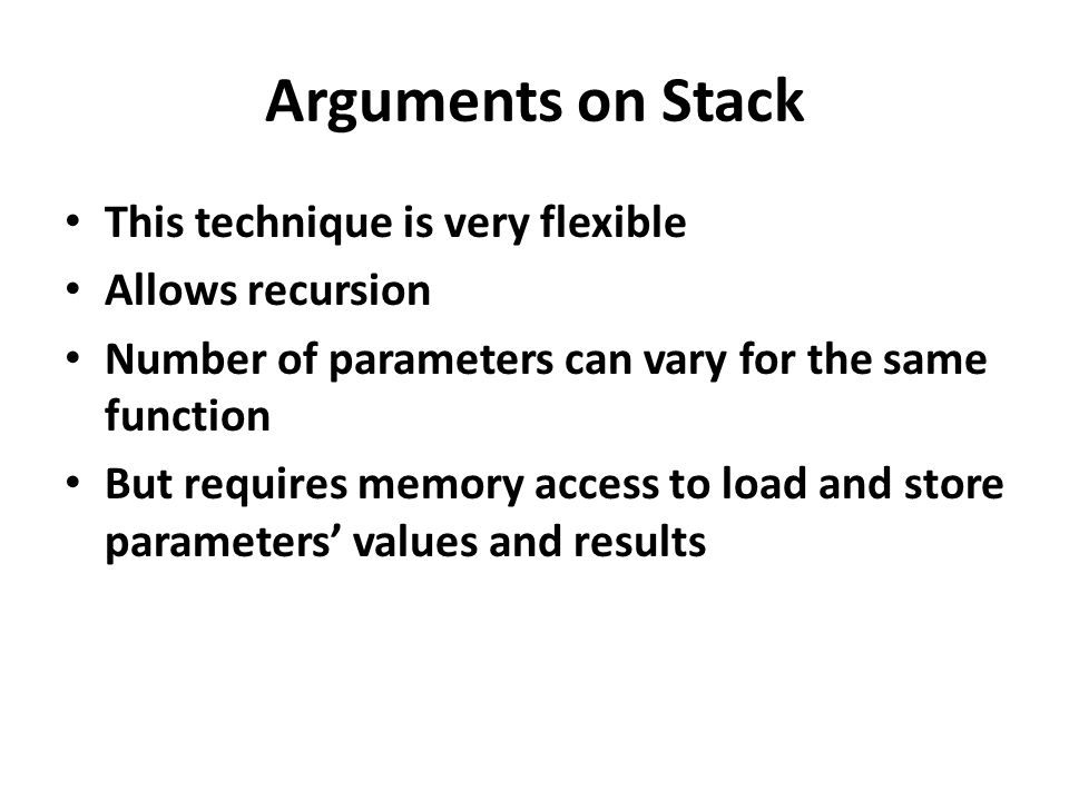 Arguments on Stack This technique is very flexible Allows recursion Number of parameters can vary for the same function But requires memory access to