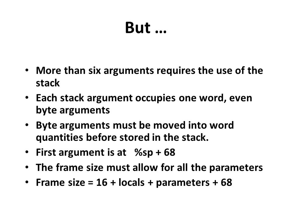 But … More than six arguments requires the use of the stack Each stack argument occupies one word, even byte arguments Byte arguments must be moved in