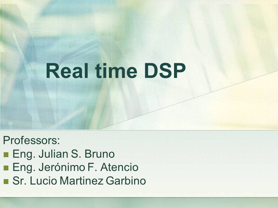 Real time DSP Professors: Eng. Julian S. Bruno Eng. Jerónimo F. Atencio Sr. Lucio Martinez Garbino