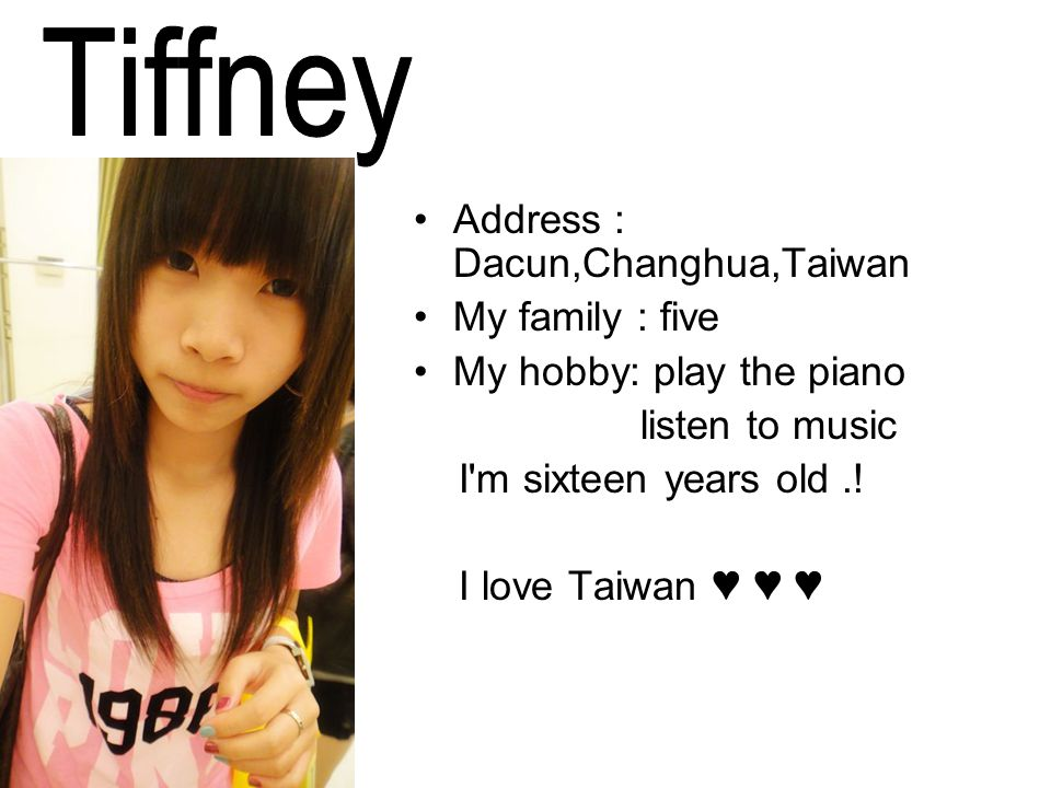 Address : Dacun,Changhua,Taiwan My family : five My hobby: play the piano listen to music I m sixteen years old..