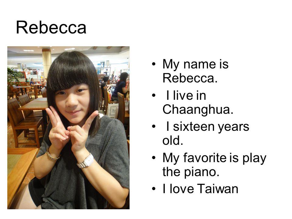 Rebecca My name is Rebecca. I live in Chaanghua. I sixteen years old.