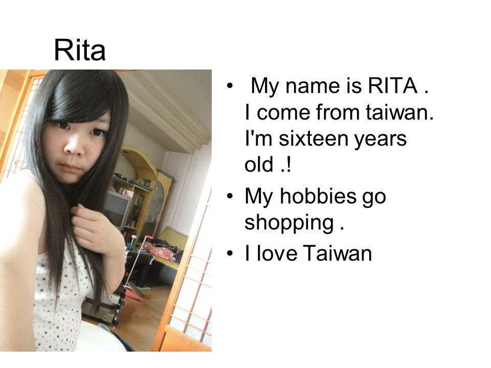 Rita My name is RITA. I come from taiwan. I m sixteen years old..