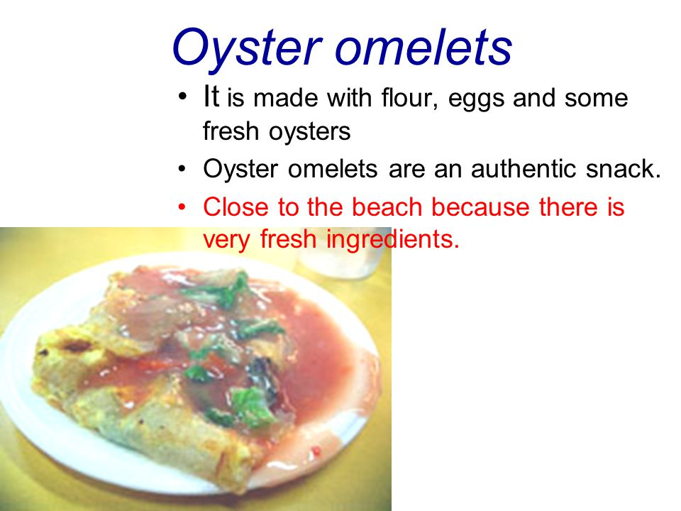 Oyster omelets It is made with flour, eggs and some fresh oysters Oyster omelets are an authentic snack.