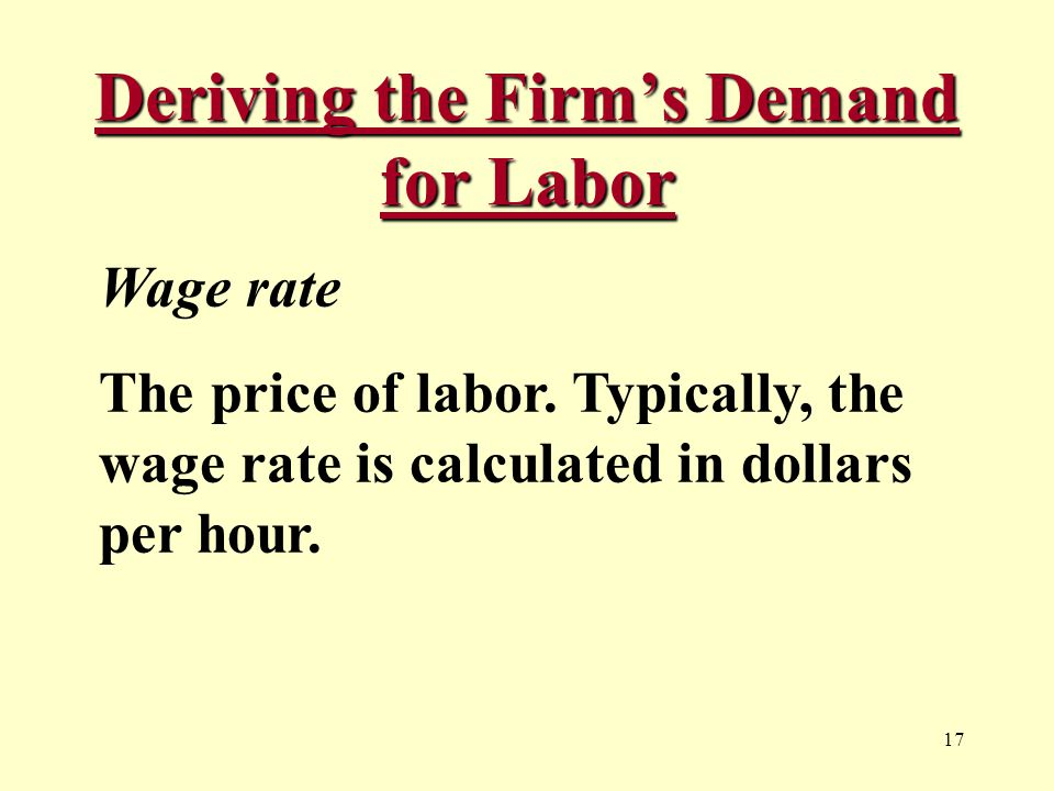 17 Deriving the Firm's Demand for Labor Wage rate The price of labor.