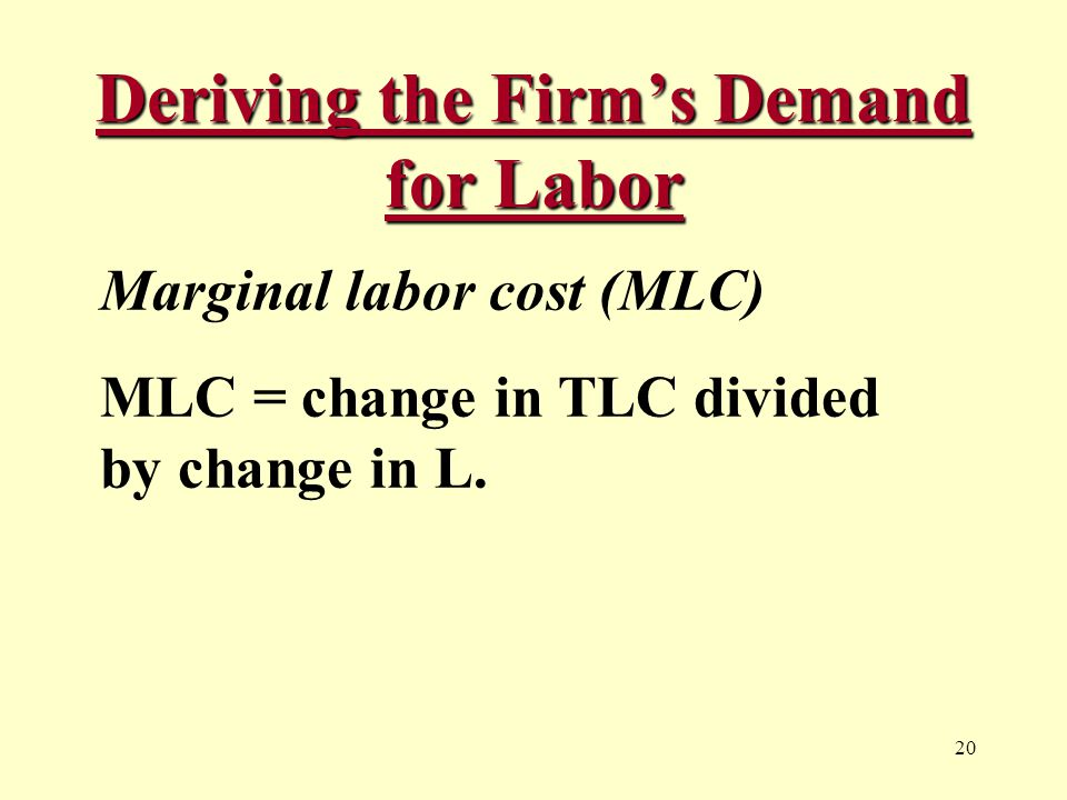 20 Deriving the Firm's Demand for Labor Marginal labor cost (MLC) MLC = change in TLC divided by change in L.