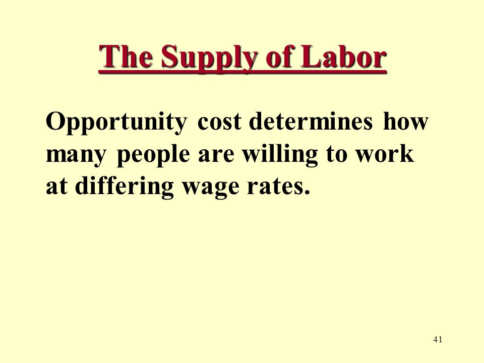 41 The Supply of Labor Opportunity cost determines how many people are willing to work at differing wage rates.