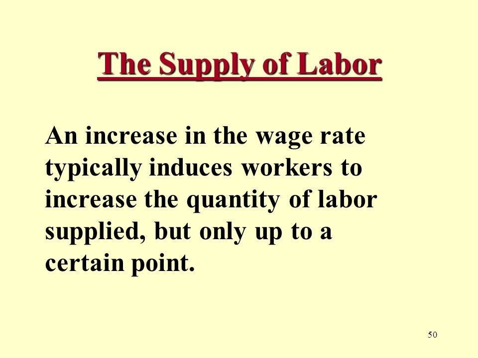 50 The Supply of Labor An increase in the wage rate typically induces workers to increase the quantity of labor supplied, but only up to a certain point.