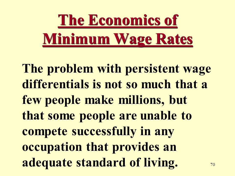 70 The Economics of Minimum Wage Rates The problem with persistent wage differentials is not so much that a few people make millions, but that some people are unable to compete successfully in any occupation that provides an adequate standard of living.
