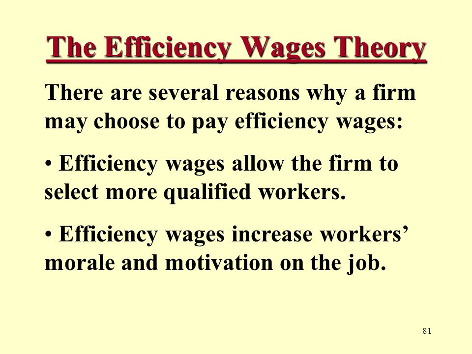 81 The Efficiency Wages Theory There are several reasons why a firm may choose to pay efficiency wages: Efficiency wages allow the firm to select more qualified workers.