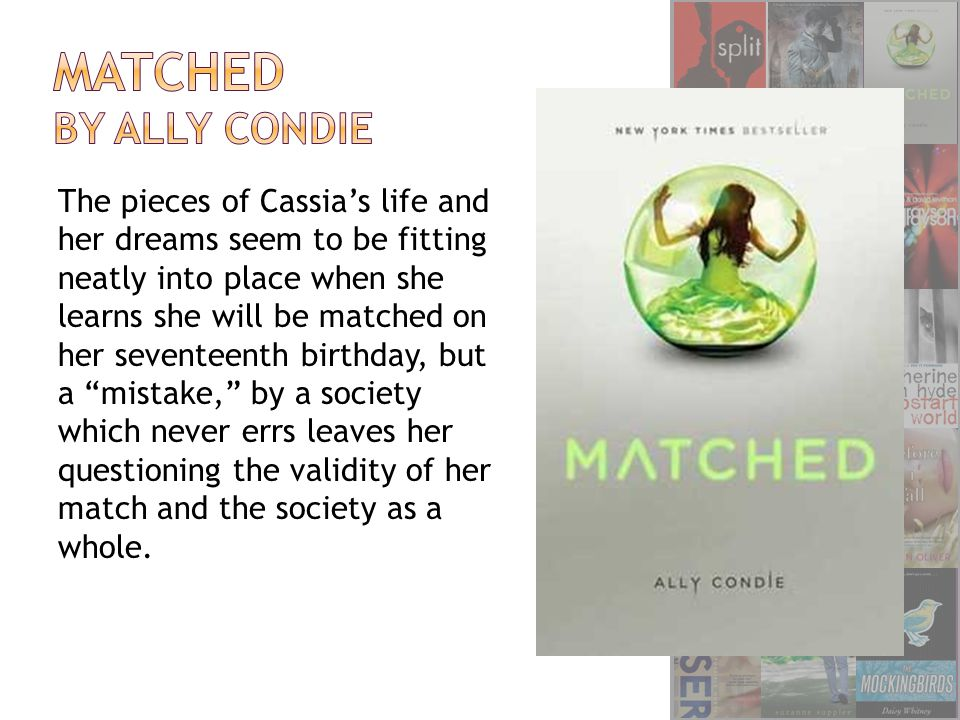The pieces of Cassia's life and her dreams seem to be fitting neatly into place when she learns she will be matched on her seventeenth birthday, but a mistake, by a society which never errs leaves her questioning the validity of her match and the society as a whole.
