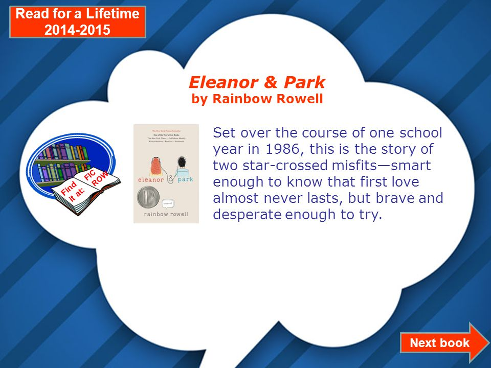Page 10 Next book Read for a Lifetime 2014-2015 Eleanor & Park by Rainbow Rowell Set over the course of one school year in 1986, this is the story of two star-crossed misfits—smart enough to know that first love almost never lasts, but brave and desperate enough to try.
