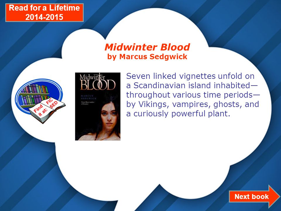Page 17 Next book Read for a Lifetime 2014-2015 Midwinter Blood by Marcus Sedgwick Seven linked vignettes unfold on a Scandinavian island inhabited— throughout various time periods— by Vikings, vampires, ghosts, and a curiously powerful plant.