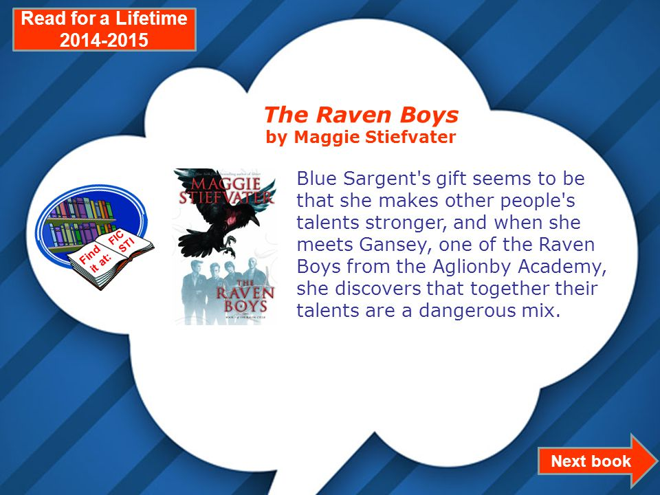 Page 22 Next book Read for a Lifetime 2014-2015 The Raven Boys by Maggie Stiefvater Blue Sargent s gift seems to be that she makes other people s talents stronger, and when she meets Gansey, one of the Raven Boys from the Aglionby Academy, she discovers that together their talents are a dangerous mix.