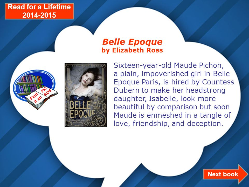 Page 4 Next book Read for a Lifetime 2014-2015 Belle Epoque by Elizabeth Ross Sixteen-year-old Maude Pichon, a plain, impoverished girl in Belle Epoque Paris, is hired by Countess Dubern to make her headstrong daughter, Isabelle, look more beautiful by comparison but soon Maude is enmeshed in a tangle of love, friendship, and deception.