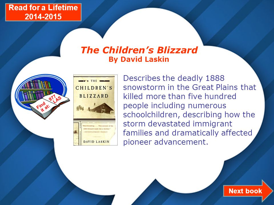 Page 8 Next book Read for a Lifetime 2014-2015 The Children's Blizzard By David Laskin Describes the deadly 1888 snowstorm in the Great Plains that killed more than five hundred people including numerous schoolchildren, describing how the storm devastated immigrant families and dramatically affected pioneer advancement.