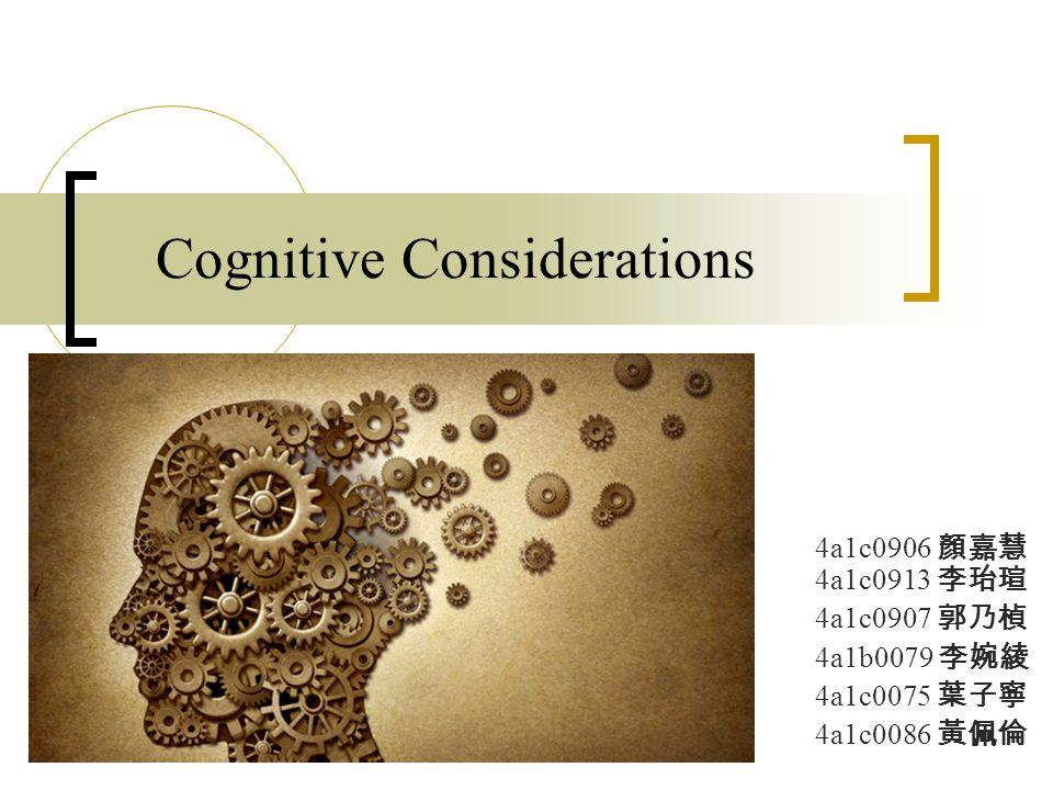 Cognitive Considerations 4a1c0906 顏嘉慧 4a1c0913 李珆瑄 4a1c0907 郭乃楨 4a1b0079 李婉綾 4a1c0075 葉子寧 4a1c0086 黃佩倫