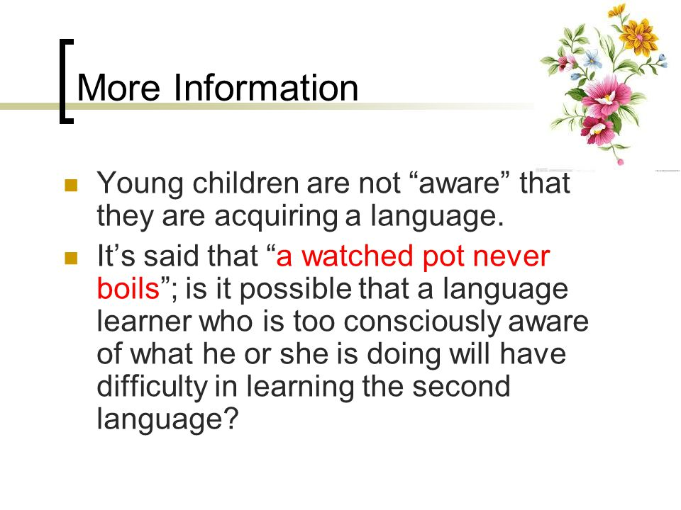 More Information Young children are not aware that they are acquiring a language.