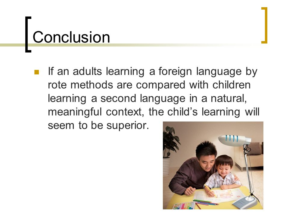 Conclusion If an adults learning a foreign language by rote methods are compared with children learning a second language in a natural, meaningful context, the child's learning will seem to be superior.