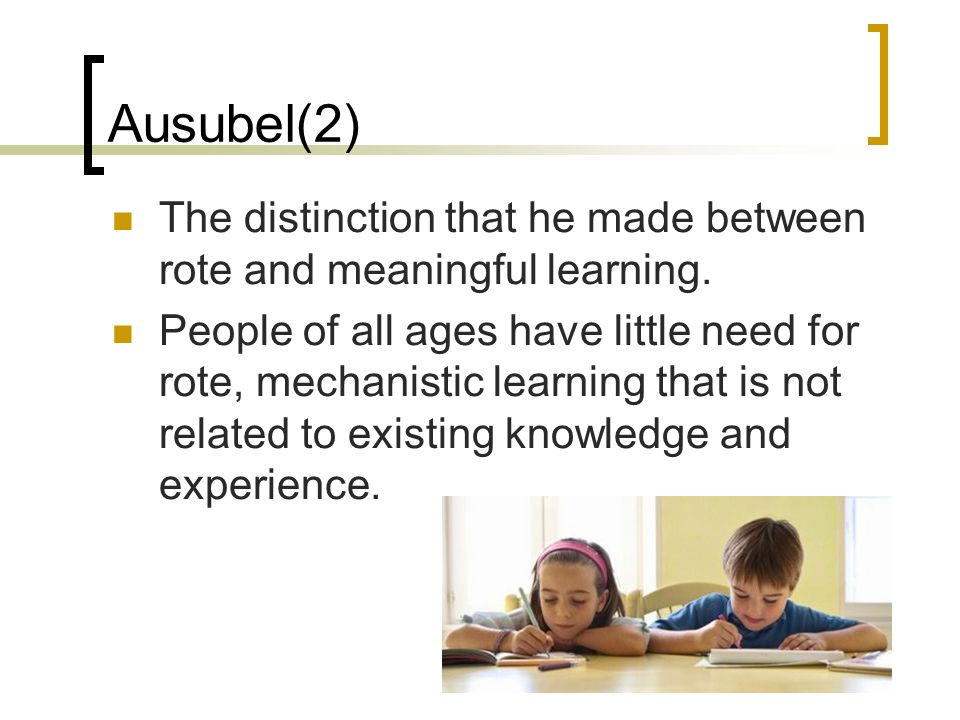 Ausubel(2) The distinction that he made between rote and meaningful learning.