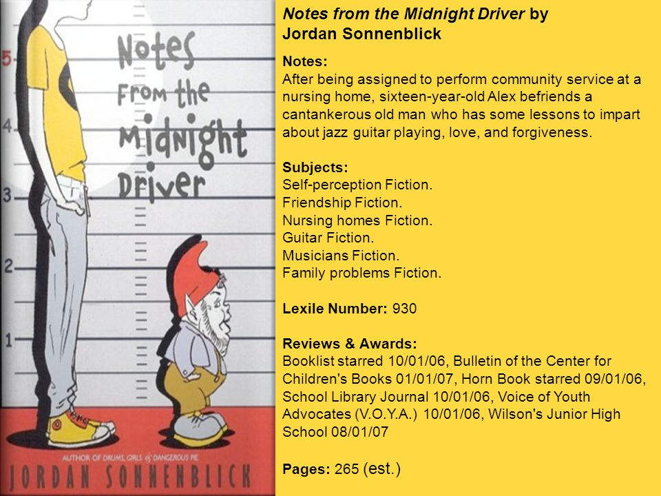 Notes from the Midnight Driver by Jordan Sonnenblick Notes: After being assigned to perform community service at a nursing home, sixteen-year-old Alex befriends a cantankerous old man who has some lessons to impart about jazz guitar playing, love, and forgiveness.