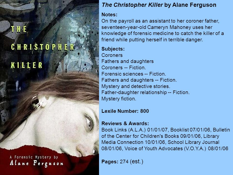 The Christopher Killer by Alane Ferguson Notes: On the payroll as an assistant to her coroner father, seventeen-year-old Cameryn Mahoney uses her knowledge of forensic medicine to catch the killer of a friend while putting herself in terrible danger.
