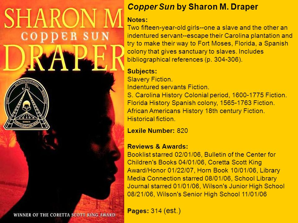Copper Sun by Sharon M. Draper Notes: Two fifteen-year-old girls--one a slave and the other an indentured servant--escape their Carolina plantation an