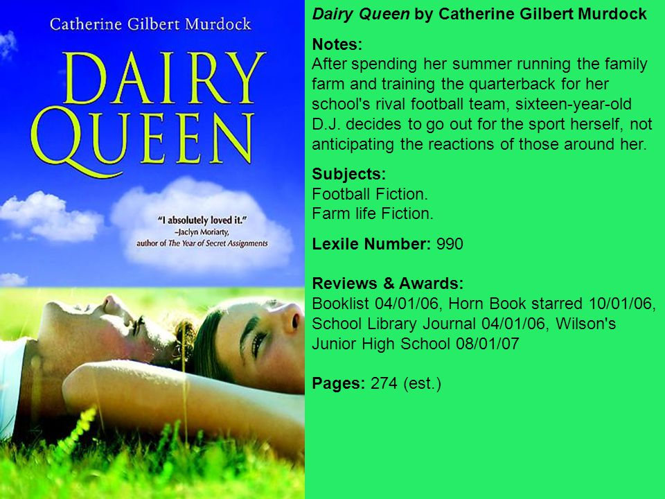 Dairy Queen by Catherine Gilbert Murdock Notes: After spending her summer running the family farm and training the quarterback for her school s rival football team, sixteen-year-old D.J.