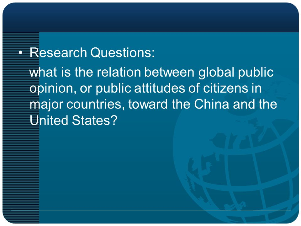 Research Questions: what is the relation between global public opinion, or public attitudes of citizens in major countries, toward the China and the United States